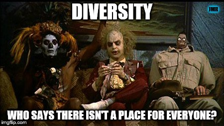Diversity |  JMR; DIVERSITY; WHO SAYS THERE ISN'T A PLACE FOR EVERYONE? | image tagged in diversity,beetlejuice,funny memes,feel good,movie meme | made w/ Imgflip meme maker