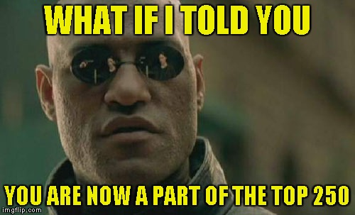 Matrix Morpheus Meme | WHAT IF I TOLD YOU YOU ARE NOW A PART OF THE TOP 250 | image tagged in memes,matrix morpheus | made w/ Imgflip meme maker