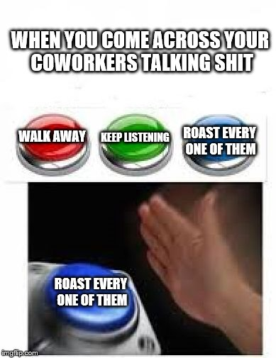 Because violence in the workplace is a fireable offense | WALK AWAY ROAST EVERY ONE OF THEM KEEP LISTENING ROAST EVERY ONE OF THEM WHEN YOU COME ACROSS YOUR COWORKERS TALKING SHIT | image tagged in red green blue buttons | made w/ Imgflip meme maker