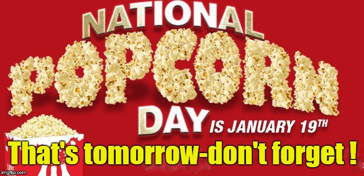 PSA-time, Gentles; you wouldn't want to miss this. And neither would your local movie theater. Besides, it's health food. ;^) | That's tomorrow-don't forget ! | image tagged in popcorn,psa,politics aside,douglie | made w/ Imgflip meme maker