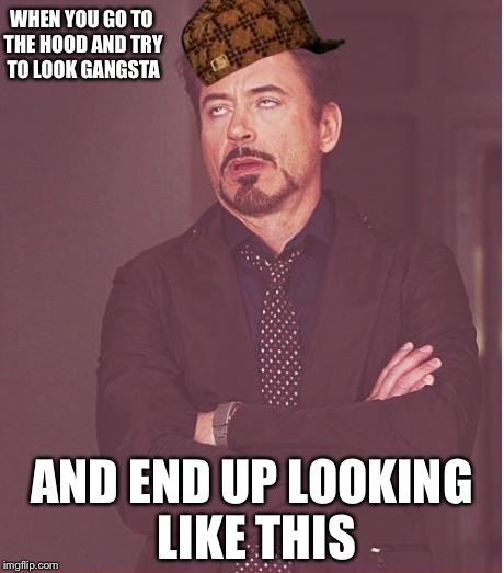 Face You Make Robert Downey Jr Meme | WHEN YOU GO TO THE HOOD AND TRY TO LOOK GANGSTA AND END UP LOOKING LIKE THIS | image tagged in memes,face you make robert downey jr,scumbag | made w/ Imgflip meme maker