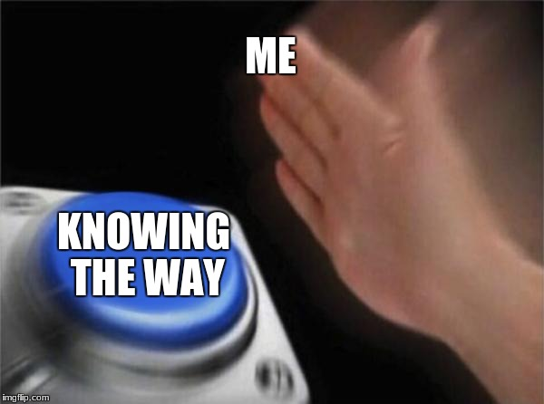 Blank Nut Button Meme | ME KNOWING THE WAY | image tagged in memes,blank nut button | made w/ Imgflip meme maker