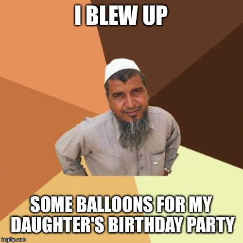 Successful arab guy | I BLEW UP SOME BALLOONS FOR MY DAUGHTER'S BIRTHDAY PARTY | image tagged in successful arab guy | made w/ Imgflip meme maker
