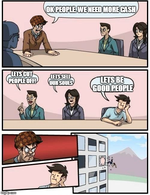 Boardroom Meeting Suggestion Meme | OK PEOPLE. WE NEED MORE CASH LETS CUT PEOPLE OFF! LETS SELL OUR SOULS LETS BE GOOD PEOPLE | image tagged in memes,boardroom meeting suggestion,scumbag | made w/ Imgflip meme maker