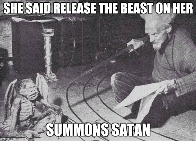 Let me just summon a demon or two | SHE SAID RELEASE THE BEAST ON HER SUMMONS SATAN | image tagged in let me just summon a demon or two | made w/ Imgflip meme maker