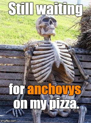 Waiting Skeleton Meme | Still waiting for anchovys on my pizza. anchovys | image tagged in memes,waiting skeleton | made w/ Imgflip meme maker