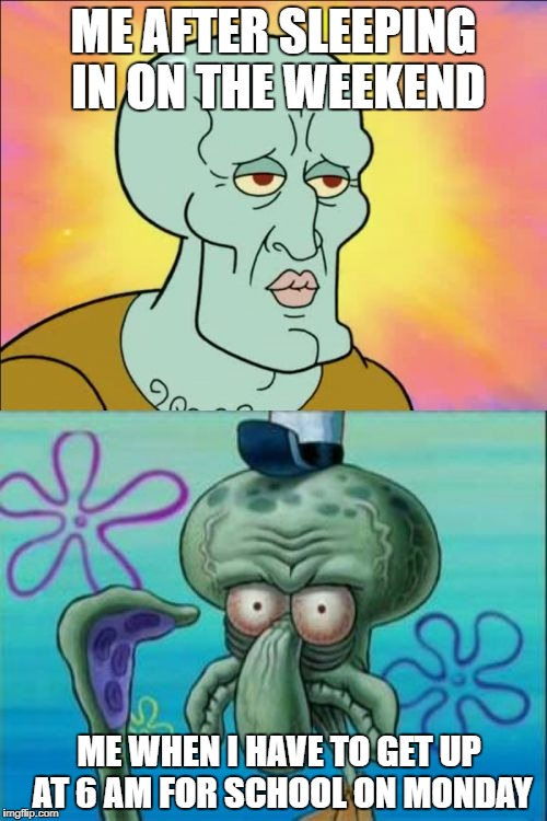 Squidward | ME AFTER SLEEPING IN ON THE WEEKEND ME WHEN I HAVE TO GET UP AT 6 AM FOR SCHOOL ON MONDAY | image tagged in memes,squidward,school,weekend,monday,monday mornings | made w/ Imgflip meme maker