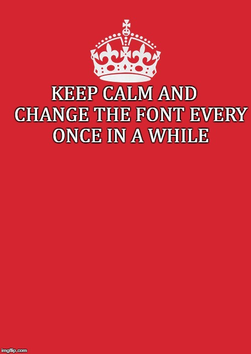 Keep Calm And |  KEEP CALM AND   CHANGE THE FONT EVERY ONCE IN A WHILE | image tagged in memes,keep calm and carry on red,keep calm,font,fonts,change | made w/ Imgflip meme maker