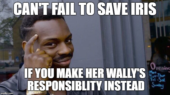 CAN'T FAIL TO SAVE IRIS IF YOU MAKE HER WALLY'S RESPONSIBLITY INSTEAD | image tagged in memes,roll safe think about it | made w/ Imgflip meme maker