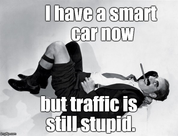 recumbent Groucho | I have a smart car now but traffic is still stupid. | image tagged in recumbent groucho | made w/ Imgflip meme maker