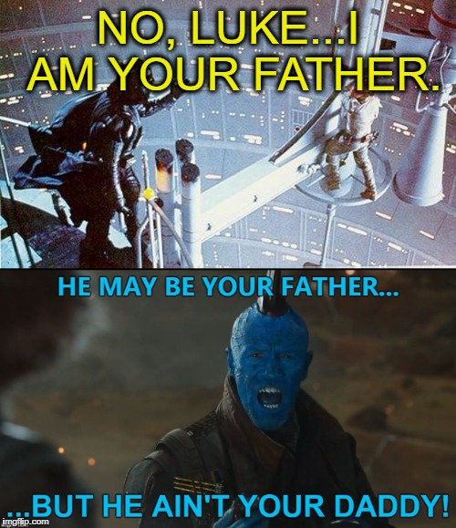 Family is Family | NO, LUKE...I AM YOUR FATHER. | image tagged in darth vader luke skywalker,luke skywalker,darth vader,yondu,guardians of the galaxy vol 2,sci-fi | made w/ Imgflip meme maker