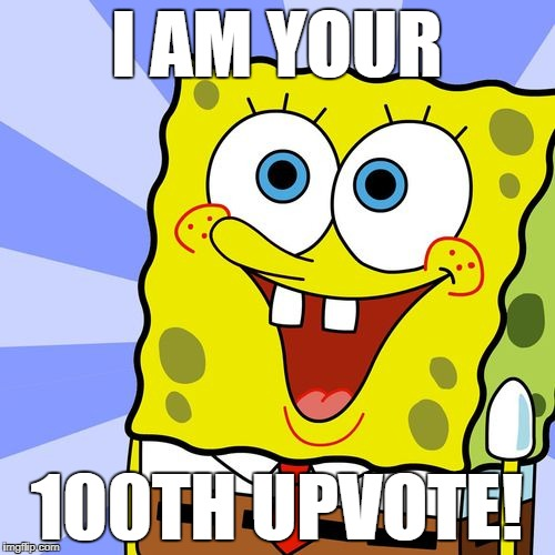 I AM YOUR 100TH UPVOTE! | made w/ Imgflip meme maker