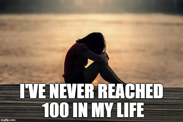 I'VE NEVER REACHED 100 IN MY LIFE | made w/ Imgflip meme maker