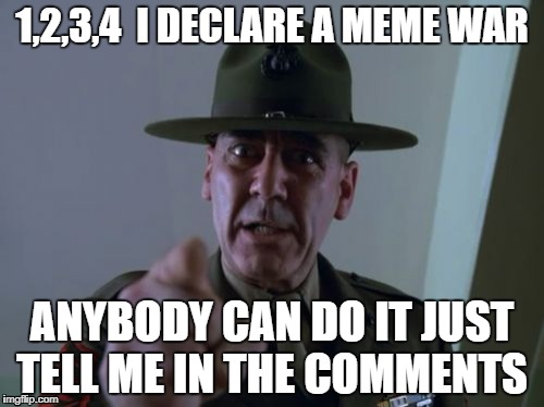 Sergeant Hartmann Meme | 1,2,3,4  I DECLARE A MEME WAR ANYBODY CAN DO IT JUST TELL ME IN THE COMMENTS | image tagged in memes,sergeant hartmann | made w/ Imgflip meme maker