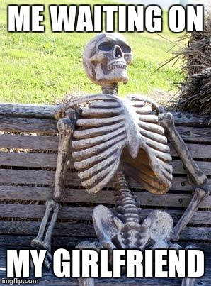 Waiting Skeleton Meme | ME WAITING ON MY GIRLFRIEND | image tagged in memes,waiting skeleton | made w/ Imgflip meme maker