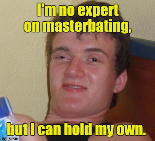 10 Guy Meme | I'm no expert on masterbating, but I can hold my own. | image tagged in memes,10 guy | made w/ Imgflip meme maker