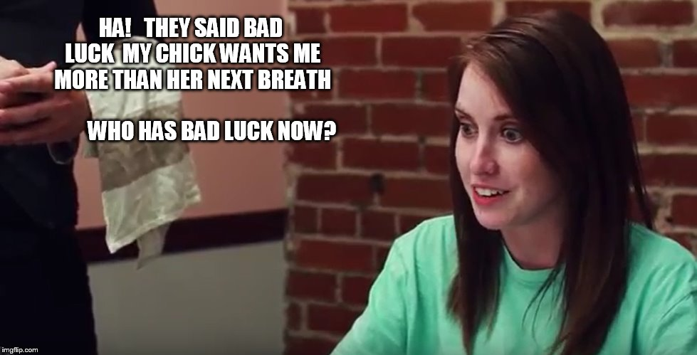 HA!   THEY SAID BAD LUCK  MY CHICK WANTS ME MORE THAN HER NEXT BREATH                                  WHO HAS BAD LUCK NOW? | made w/ Imgflip meme maker