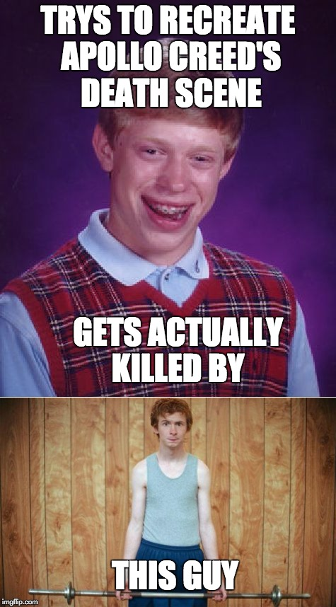 apollo creed meets bad luck brian | TRYS TO RECREATE APOLLO CREED'S DEATH SCENE GETS ACTUALLY KILLED BY THIS GUY | image tagged in funny,bad luck brian,weak,apollo creed,rocky,memes | made w/ Imgflip meme maker