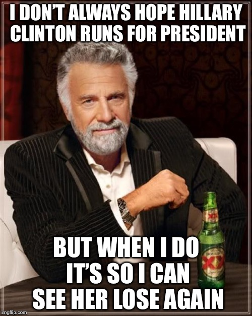 The Most Interesting Man In The World Meme | I DON'T ALWAYS HOPE HILLARY CLINTON RUNS FOR PRESIDENT BUT WHEN I DO IT'S SO I CAN SEE HER LOSE AGAIN | image tagged in memes,the most interesting man in the world | made w/ Imgflip meme maker