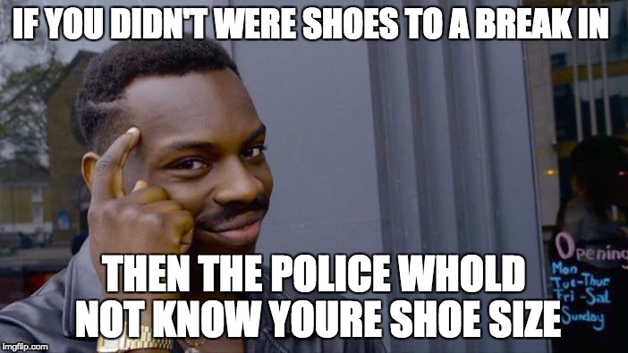 Roll Safe Think About It Meme | IF YOU DIDN'T WERE SHOES TO A BREAK IN THEN THE POLICE WHOLD NOT KNOW YOURE SHOE SIZE | image tagged in memes,roll safe think about it | made w/ Imgflip meme maker