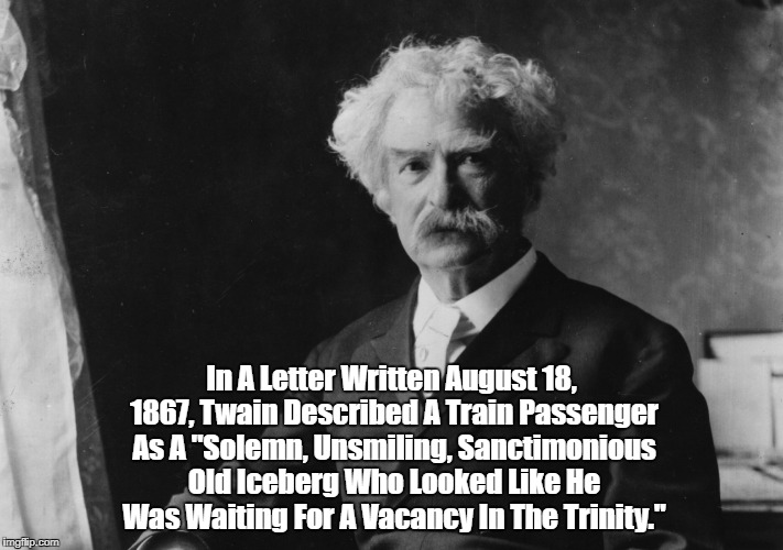"""In A Letter Written August 18, 1867, Twain Described A Train Passenger As A """"Solemn, Unsmiling, Sanctimonious Old Iceberg Who Looked Like He 