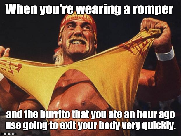 hulk hogan | When you're wearing a romper and the burrito that you ate an hour ago use going to exit your body very quickly. | image tagged in hulk hogan | made w/ Imgflip meme maker