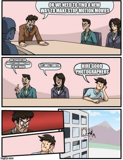 Boardroom Meeting Suggestion Meme | OK WE NEED TO FIND A NEW WAY TO MAKE STOP MOTION MOVIES USE PLASTIC FOR ABILITY FOR CHRACTERS TO NOT BREAK GET WILL SMITH HIRE GOOD PHOTOGRA | image tagged in memes,boardroom meeting suggestion | made w/ Imgflip meme maker