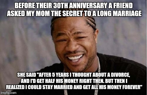 "Yo Dawg Heard You Meme | BEFORE THEIR 30TH ANNIVERSARY A FRIEND ASKED MY MOM THE SECRET TO A LONG MARRIAGE SHE SAID ""AFTER 5 YEARS I THOUGHT ABOUT A DIVORCE, AND I'D 
