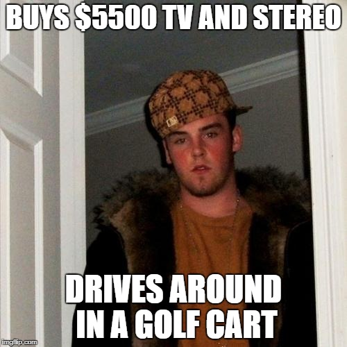 Scumbag Steve Meme | BUYS $5500 TV AND STEREO DRIVES AROUND IN A GOLF CART | image tagged in memes,scumbag steve | made w/ Imgflip meme maker