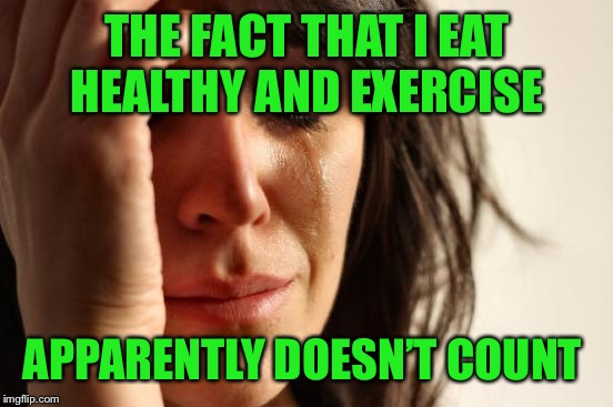 First World Problems Meme | THE FACT THAT I EAT HEALTHY AND EXERCISE APPARENTLY DOESN'T COUNT | image tagged in memes,first world problems | made w/ Imgflip meme maker