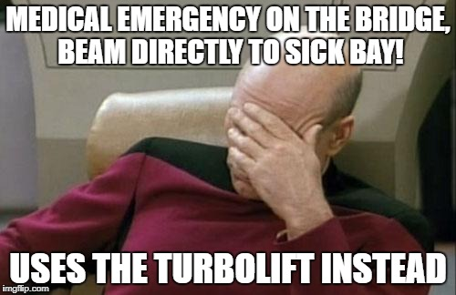 Captain Picard Facepalm Meme | MEDICAL EMERGENCY ON THE BRIDGE, BEAM DIRECTLY TO SICK BAY! USES THE TURBOLIFT INSTEAD | image tagged in memes,captain picard facepalm | made w/ Imgflip meme maker
