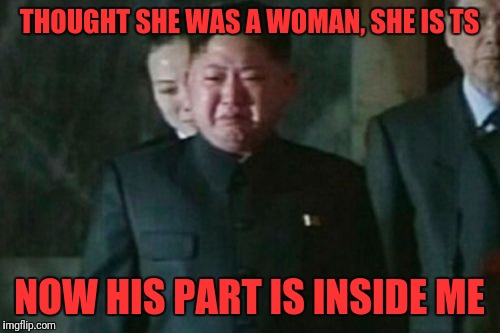 Kim Jong Un Sad Meme | THOUGHT SHE WAS A WOMAN, SHE IS TS NOW HIS PART IS INSIDE ME | image tagged in memes,kim jong un sad | made w/ Imgflip meme maker