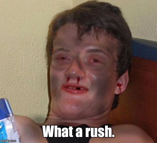 What a rush. | made w/ Imgflip meme maker