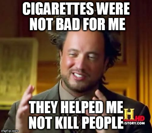 Ancient Aliens Meme | CIGARETTES WERE NOT BAD FOR ME THEY HELPED ME NOT KILL PEOPLE | image tagged in memes,ancient aliens | made w/ Imgflip meme maker