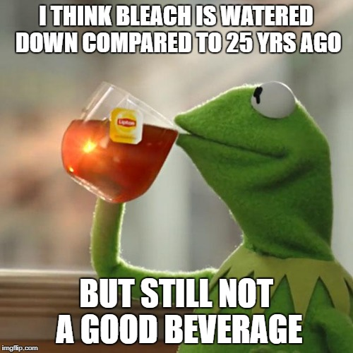 But Thats None Of My Business Meme | I THINK BLEACH IS WATERED DOWN COMPARED TO 25 YRS AGO BUT STILL NOT A GOOD BEVERAGE | image tagged in memes,but thats none of my business,kermit the frog | made w/ Imgflip meme maker