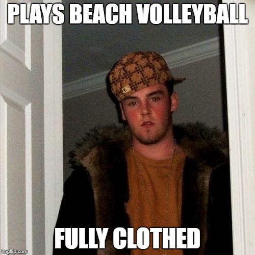 Scumbag Steve Meme | PLAYS BEACH VOLLEYBALL FULLY CLOTHED | image tagged in memes,scumbag steve | made w/ Imgflip meme maker