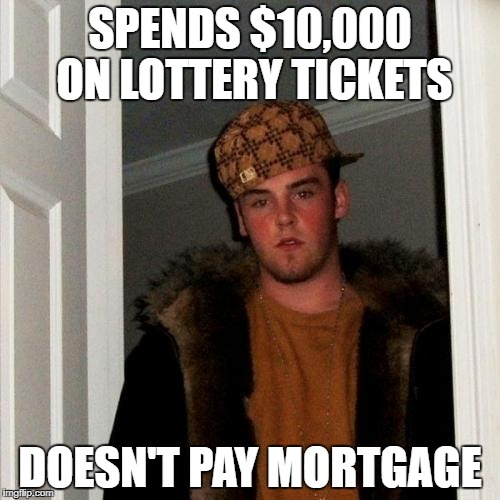Scumbag Steve Meme |  SPENDS $10,000 ON LOTTERY TICKETS; DOESN'T PAY MORTGAGE | image tagged in memes,scumbag steve | made w/ Imgflip meme maker