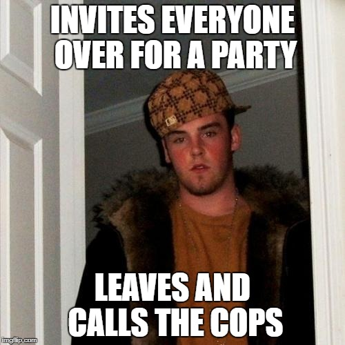 Scumbag Steve Meme | INVITES EVERYONE OVER FOR A PARTY LEAVES AND CALLS THE COPS | image tagged in memes,scumbag steve | made w/ Imgflip meme maker