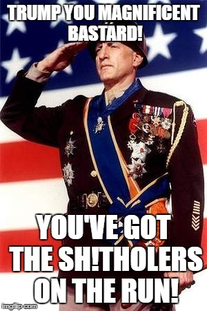 TRUMP YOU MAGNIFICENT BASTARD! YOU'VE GOT THE SH!THOLERS ON THE RUN! | image tagged in patton | made w/ Imgflip meme maker