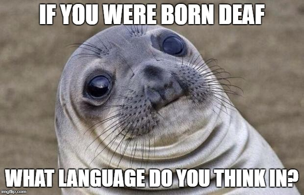 Awkward Moment Sealion Meme | IF YOU WERE BORN DEAF WHAT LANGUAGE DO YOU THINK IN? | image tagged in memes,awkward moment sealion | made w/ Imgflip meme maker