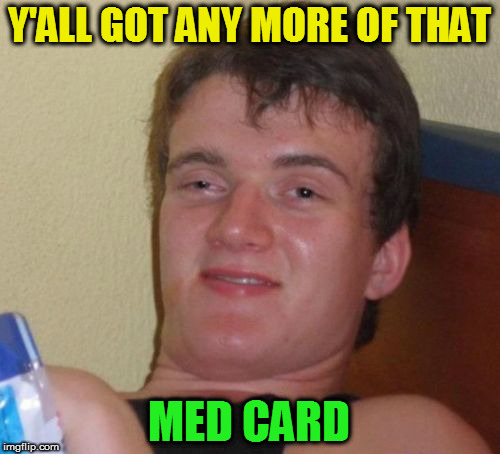 10 Guy Meme | Y'ALL GOT ANY MORE OF THAT MED CARD | image tagged in memes,10 guy | made w/ Imgflip meme maker