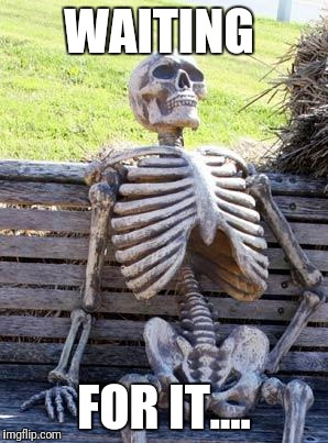 Waiting Skeleton Meme | WAITING FOR IT.... | image tagged in memes,waiting skeleton | made w/ Imgflip meme maker