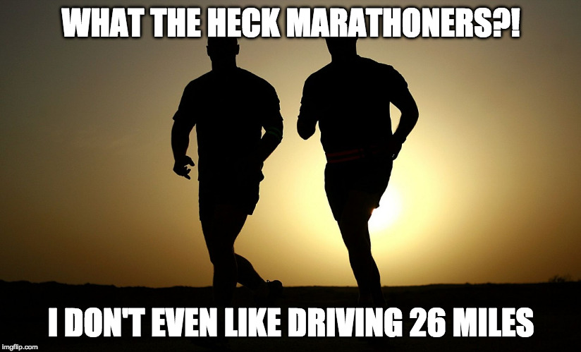 Am I alone here? | WHAT THE HECK MARATHONERS?! I DON'T EVEN LIKE DRIVING 26 MILES | image tagged in running,marathon,dont like,lazy | made w/ Imgflip meme maker