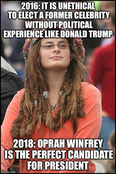 College Liberal Meme | 2016: IT IS UNETHICAL TO ELECT A FORMER CELEBRITY WITHOUT POLITICAL EXPERIENCE LIKE DONALD TRUMP 2018: OPRAH WINFREY IS THE PERFECT CANDIDAT | image tagged in memes,college liberal | made w/ Imgflip meme maker