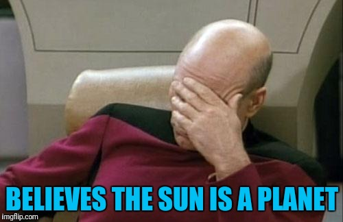 Captain Picard Facepalm Meme | BELIEVES THE SUN IS A PLANET | image tagged in memes,captain picard facepalm | made w/ Imgflip meme maker