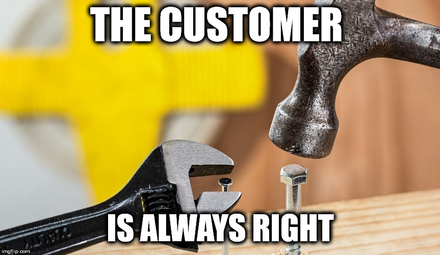 The Customer Is Always Right | THE CUSTOMER IS ALWAYS RIGHT | image tagged in snafu,customer service,annoying customers,special kind of stupid,stupid people | made w/ Imgflip meme maker