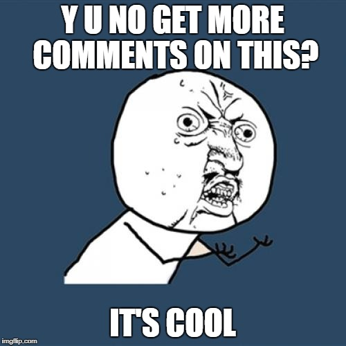 Y U No Meme | Y U NO GET MORE COMMENTS ON THIS? IT'S COOL | image tagged in memes,y u no | made w/ Imgflip meme maker