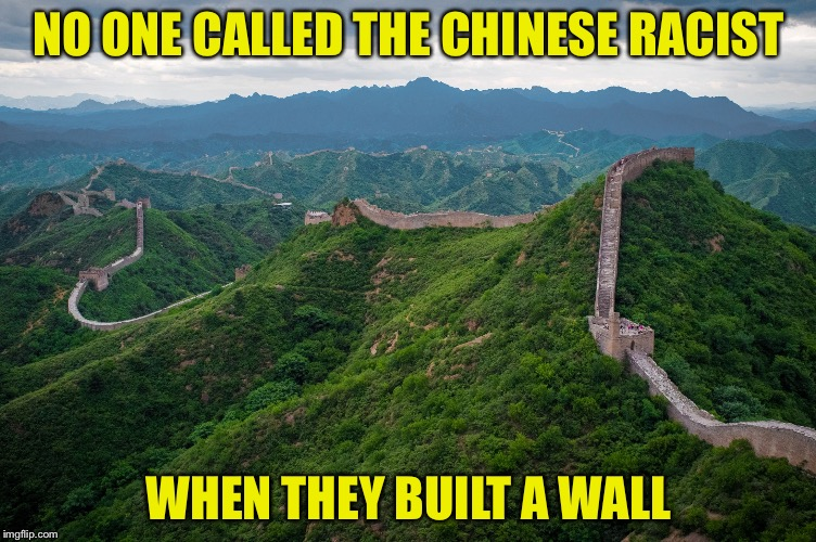NO ONE CALLED THE CHINESE RACIST WHEN THEY BUILT A WALL | image tagged in great wall of china | made w/ Imgflip meme maker