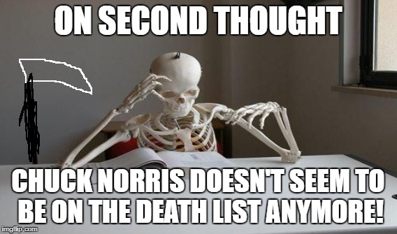 ON SECOND THOUGHT CHUCK NORRIS DOESN'T SEEM TO BE ON THE DEATH LIST ANYMORE! | image tagged in chuck norris,death | made w/ Imgflip meme maker