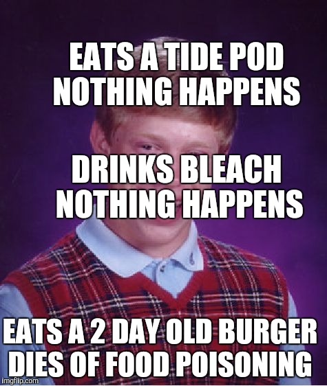 Bad Luck Brian Meme | DRINKS BLEACH NOTHING HAPPENS EATS A TIDE POD NOTHING HAPPENS EATS A 2 DAY OLD BURGER DIES OF FOOD POISONING | image tagged in memes,bad luck brian | made w/ Imgflip meme maker